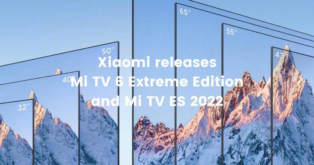 Xiaomi releases Mi TV 6 Extreme Edition and Mi TV ES 2022